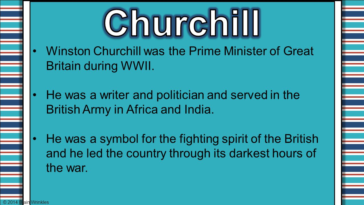 Churchill Winston Churchill was the Prime Minister of Great Britain during WWII.