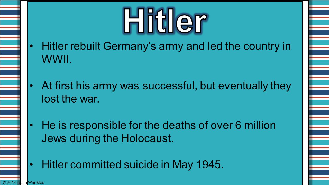 Hitler Hitler rebuilt Germany's army and led the country in WWII.