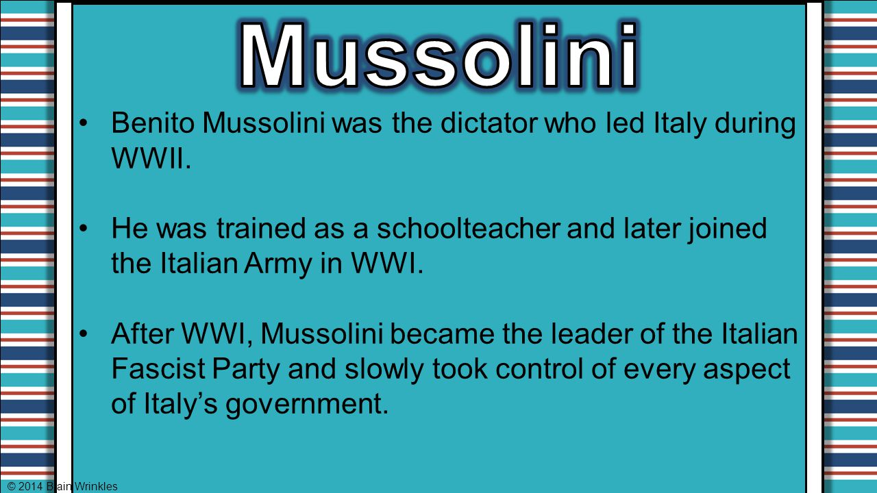 Mussolini Benito Mussolini was the dictator who led Italy during WWII.