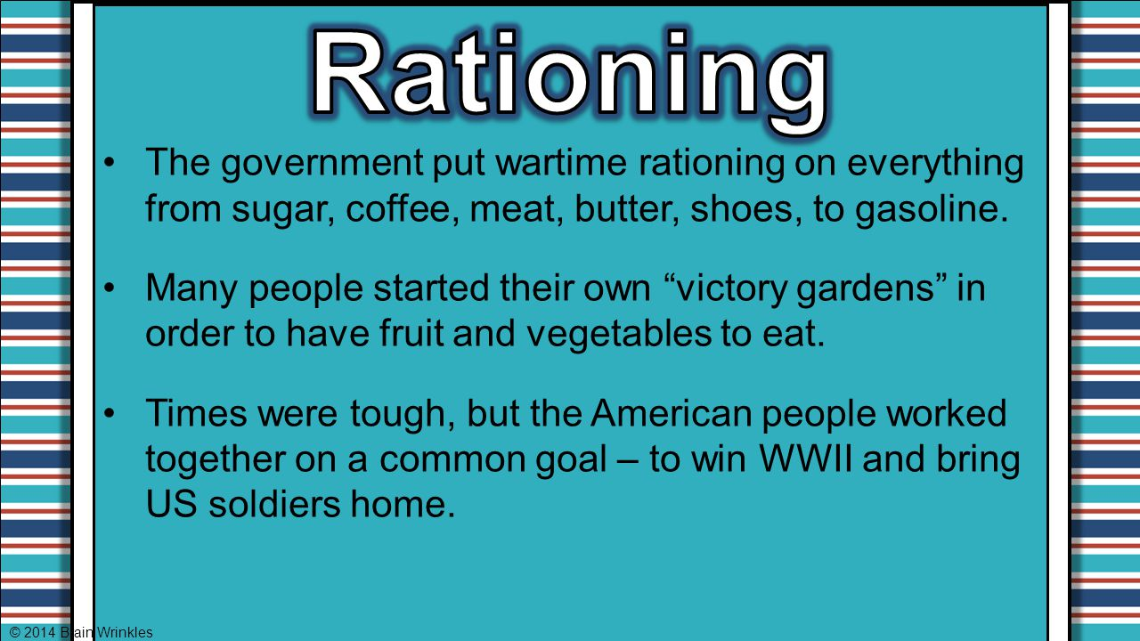 Rationing The government put wartime rationing on everything from sugar, coffee, meat, butter, shoes, to gasoline.