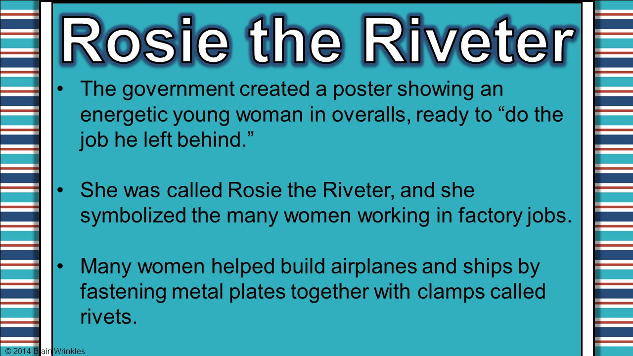 Rosie the Riveter The government created a poster showing an energetic young woman in overalls, ready to do the job he left behind.