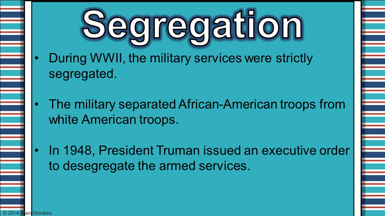 Segregation During WWII, the military services were strictly segregated. The military separated African-American troops from white American troops.