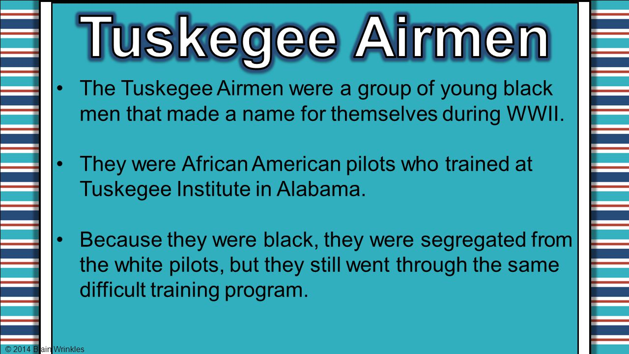 Tuskegee Airmen The Tuskegee Airmen were a group of young black men that made a name for themselves during WWII.