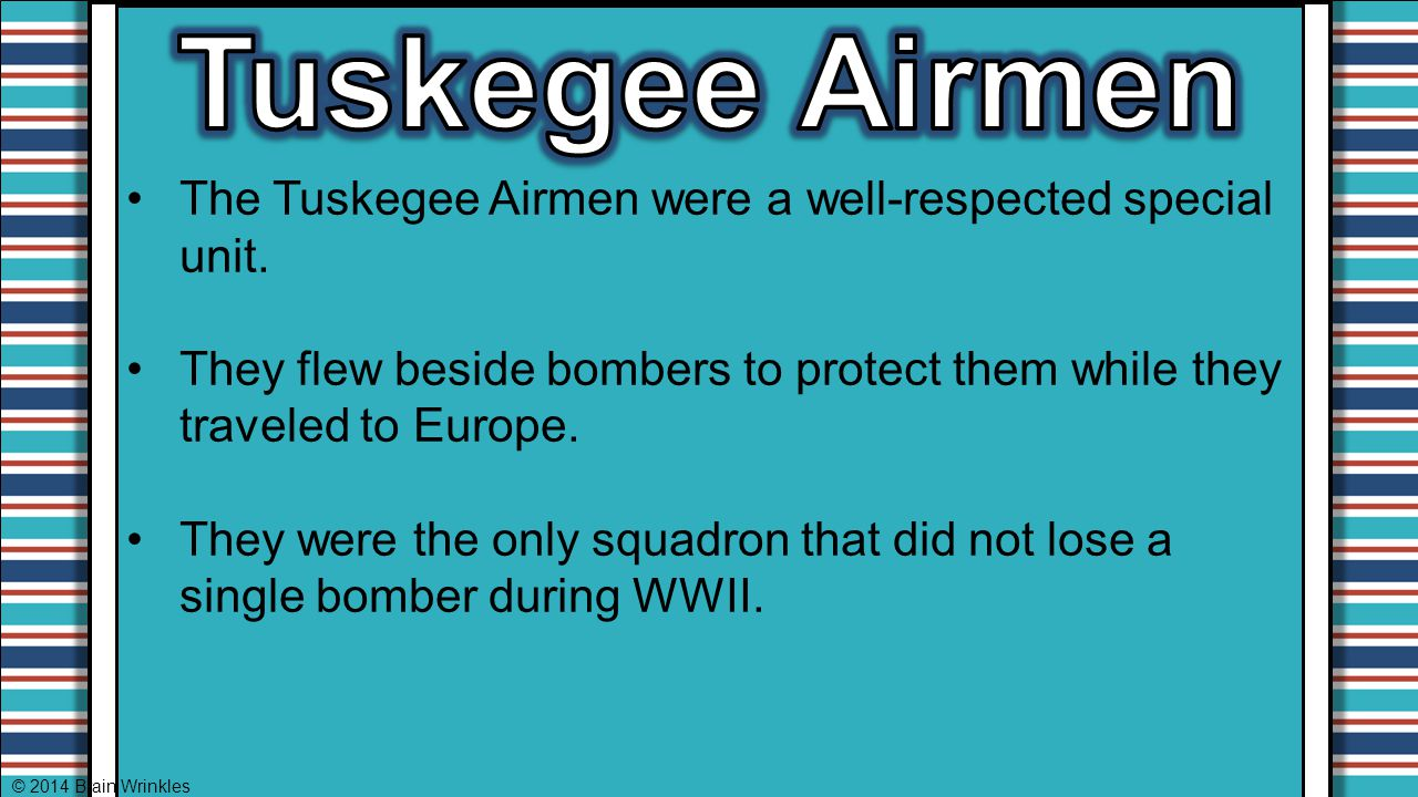 Tuskegee Airmen The Tuskegee Airmen were a well-respected special unit. They flew beside bombers to protect them while they traveled to Europe.