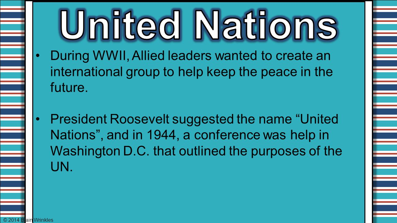 United Nations During WWII, Allied leaders wanted to create an international group to help keep the peace in the future.