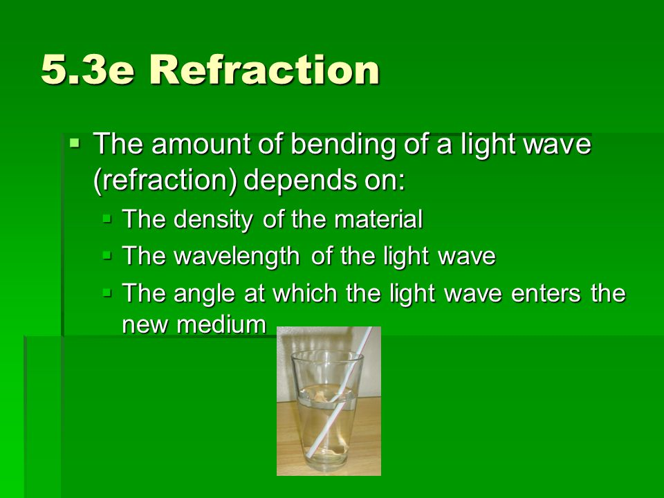 5.3e Refraction The amount of bending of a light wave (refraction) depends on: The density of the material.