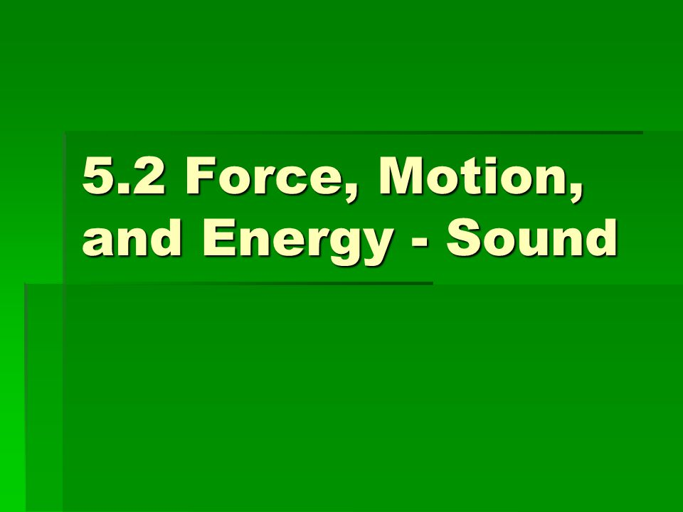 5.2 Force, Motion, and Energy - Sound
