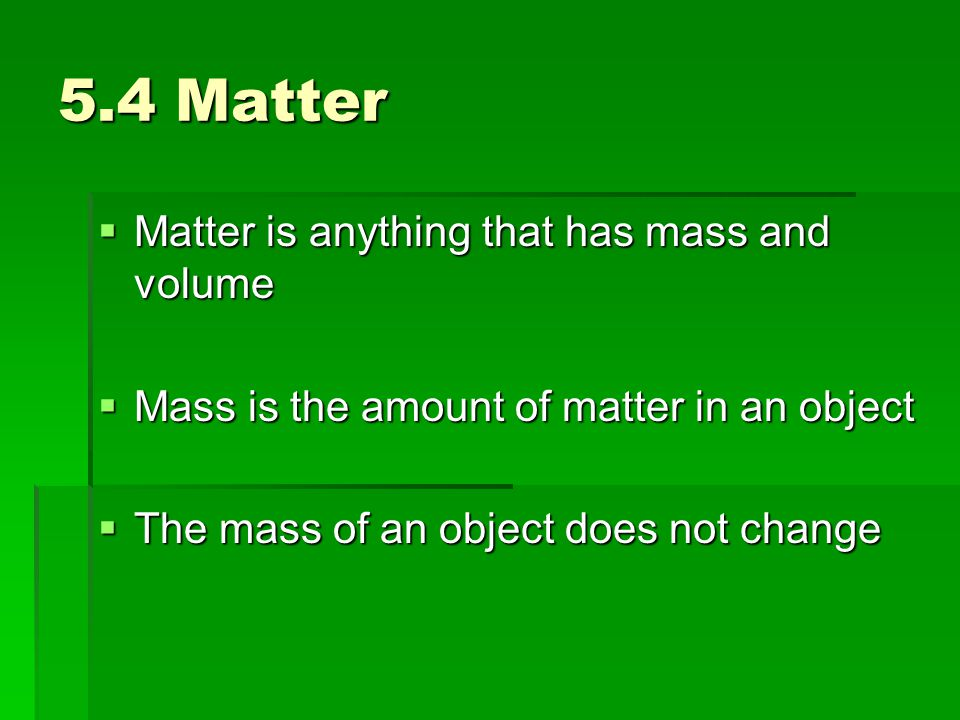 5.4 Matter Matter is anything that has mass and volume