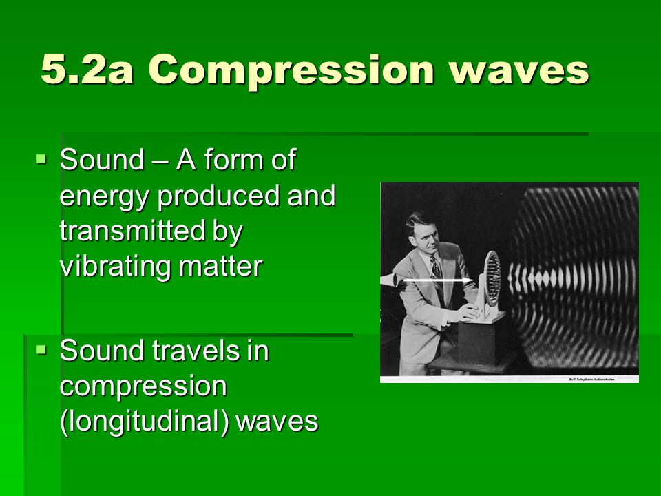 5.2a Compression waves Sound – A form of energy produced and transmitted by vibrating matter.