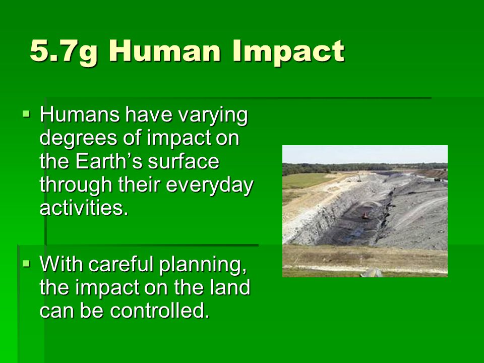 5.7g Human Impact Humans have varying degrees of impact on the Earth's surface through their everyday activities.