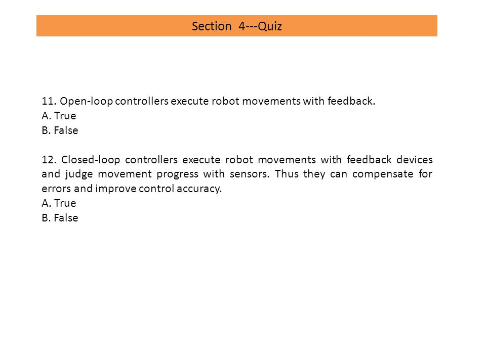 Section 4---Quiz 11. Open-loop controllers execute robot movements with feedback. A. True. B. False.