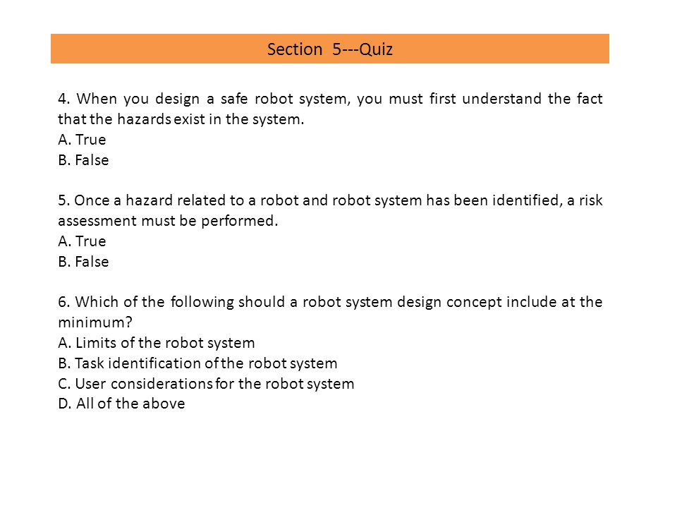 Section 5---Quiz 4. When you design a safe robot system, you must first understand the fact that the hazards exist in the system.