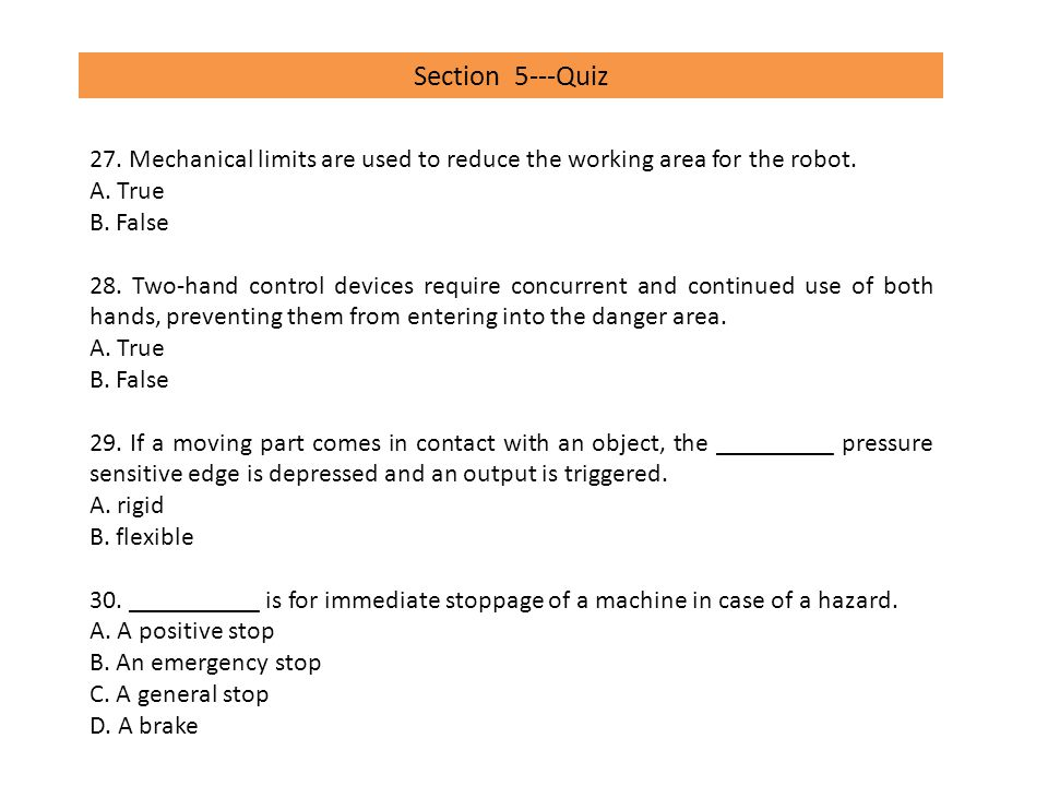 Section 5---Quiz 27. Mechanical limits are used to reduce the working area for the robot. A. True.
