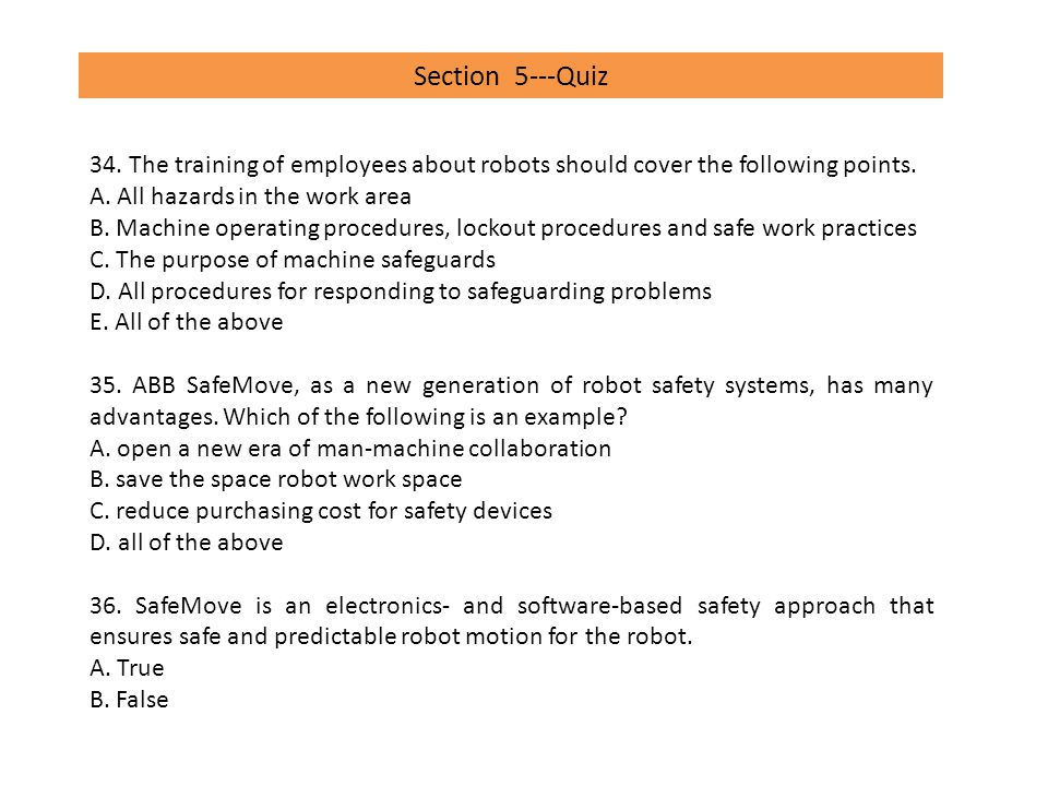Section 5---Quiz 34. The training of employees about robots should cover the following points. A. All hazards in the work area.