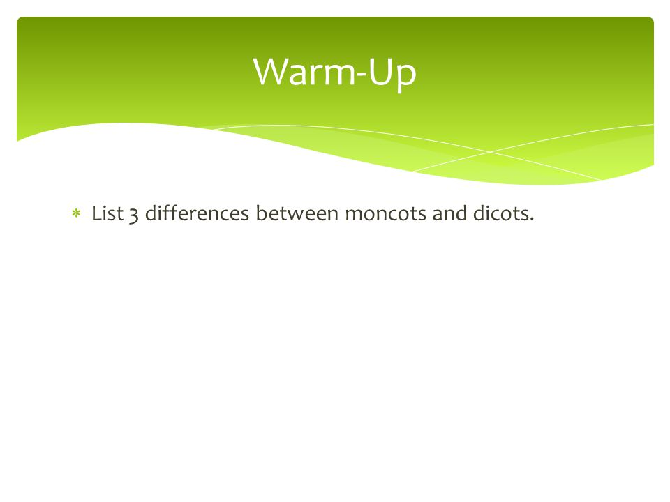 Warm-Up List 3 differences between moncots and dicots.