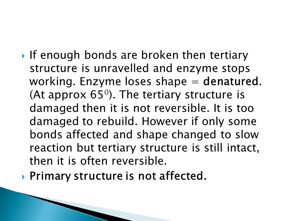 If enough bonds are broken then tertiary structure is unravelled and enzyme stops working. Enzyme loses shape = denatured. (At approx 650). The tertiary structure is damaged then it is not reversible. It is too damaged to rebuild. However if only some bonds affected and shape changed to slow reaction but tertiary structure is still intact, then it is often reversible.