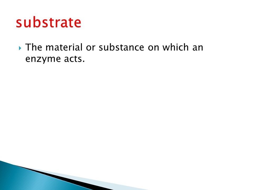 substrate The material or substance on which an enzyme acts.