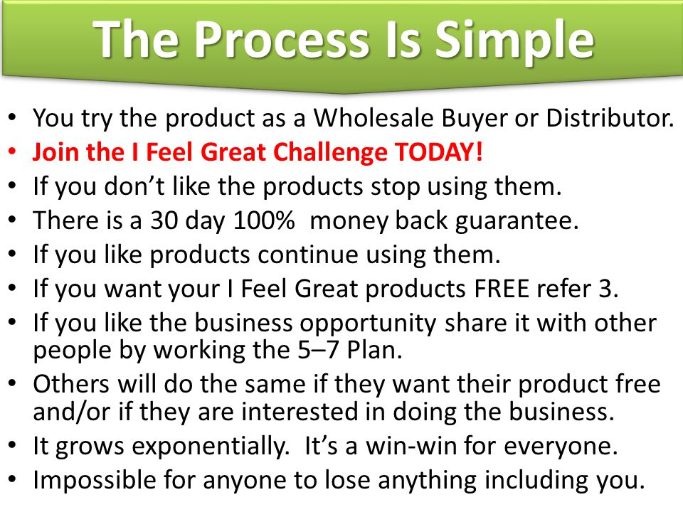 The Process Is Simple You try the product as a Wholesale Buyer or Distributor. Join the I Feel Great Challenge TODAY!