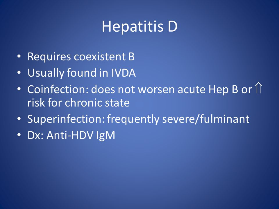 Hepatitis D Requires coexistent B Usually found in IVDA