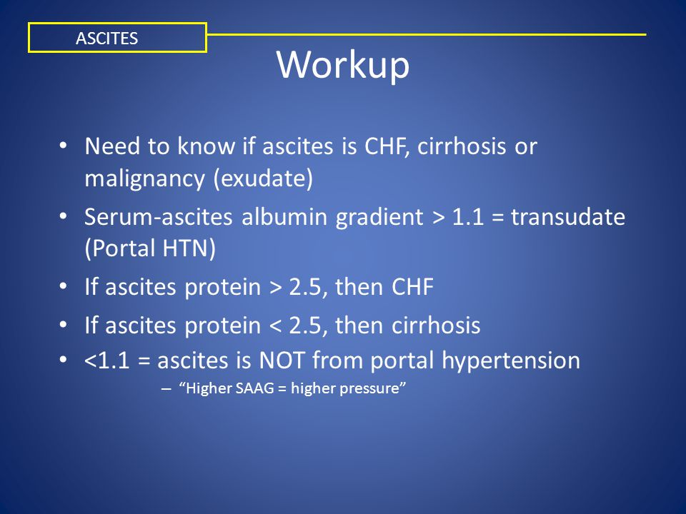 Workup ASCITES. Need to know if ascites is CHF, cirrhosis or malignancy (exudate) Serum-ascites albumin gradient > 1.1 = transudate (Portal HTN)