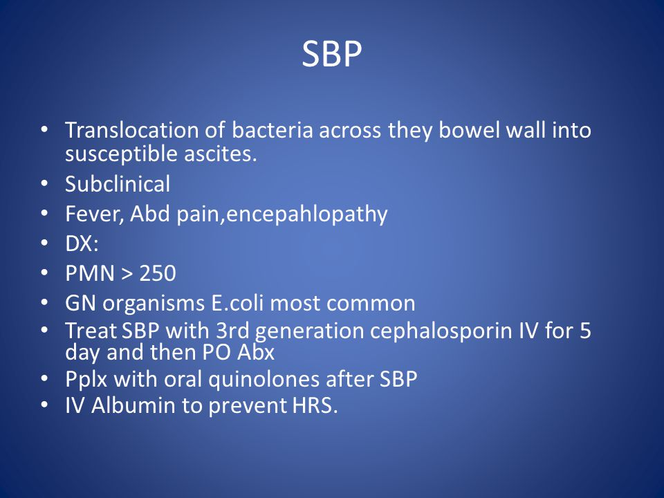 SBP Translocation of bacteria across they bowel wall into susceptible ascites. Subclinical. Fever, Abd pain,encepahlopathy.