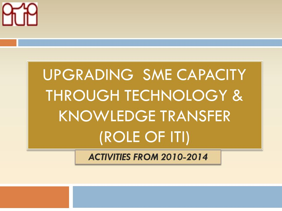 Upgrading sme capacity through technology & knowledge transfer (Role of ITI)