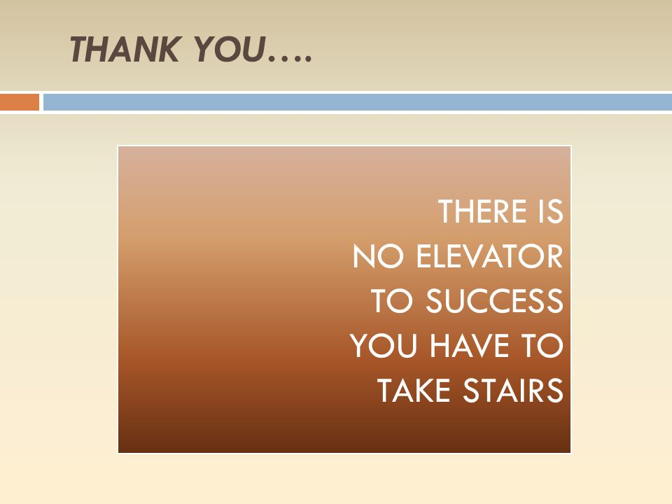THANK YOU…. THERE IS NO ELEVATOR TO SUCCESS YOU HAVE TO TAKE STAIRS