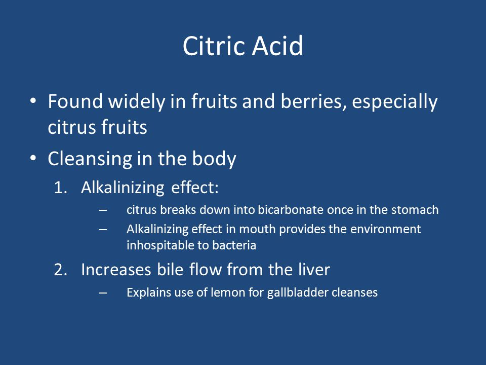 Citric Acid Found widely in fruits and berries, especially citrus fruits. Cleansing in the body. Alkalinizing effect: