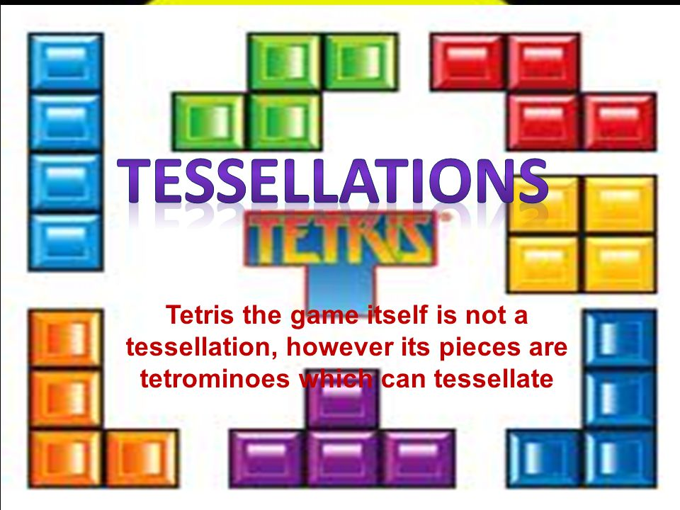 Tessellations Tetris the game itself is not a tessellation, however its pieces are tetrominoes which can tessellate.