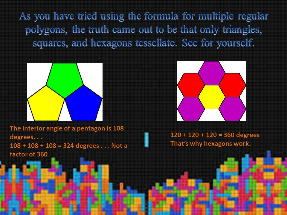 As you have tried using the formula for multiple regular polygons, the truth came out to be that only triangles, squares, and hexagons tessellate. See for yourself.
