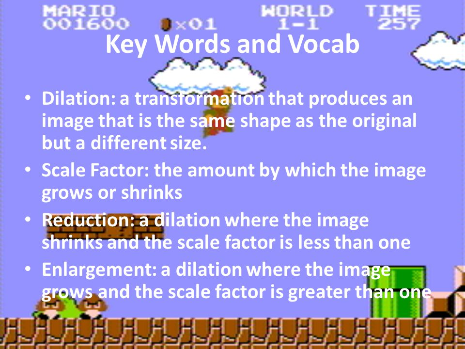 Key Words and Vocab Dilation: a transformation that produces an image that is the same shape as the original but a different size.
