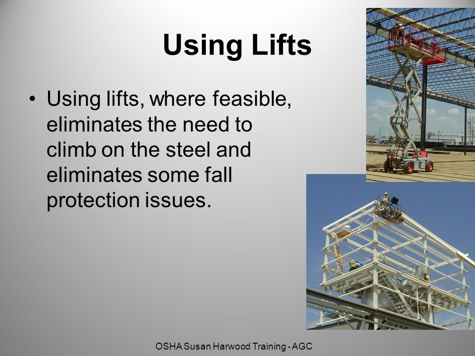 Using Lifts Using lifts, where feasible, eliminates the need to climb on the steel and eliminates some fall protection issues.