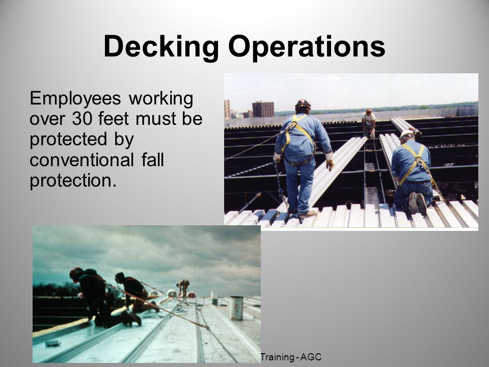 Decking Operations Employees working over 30 feet must be protected by conventional fall protection.