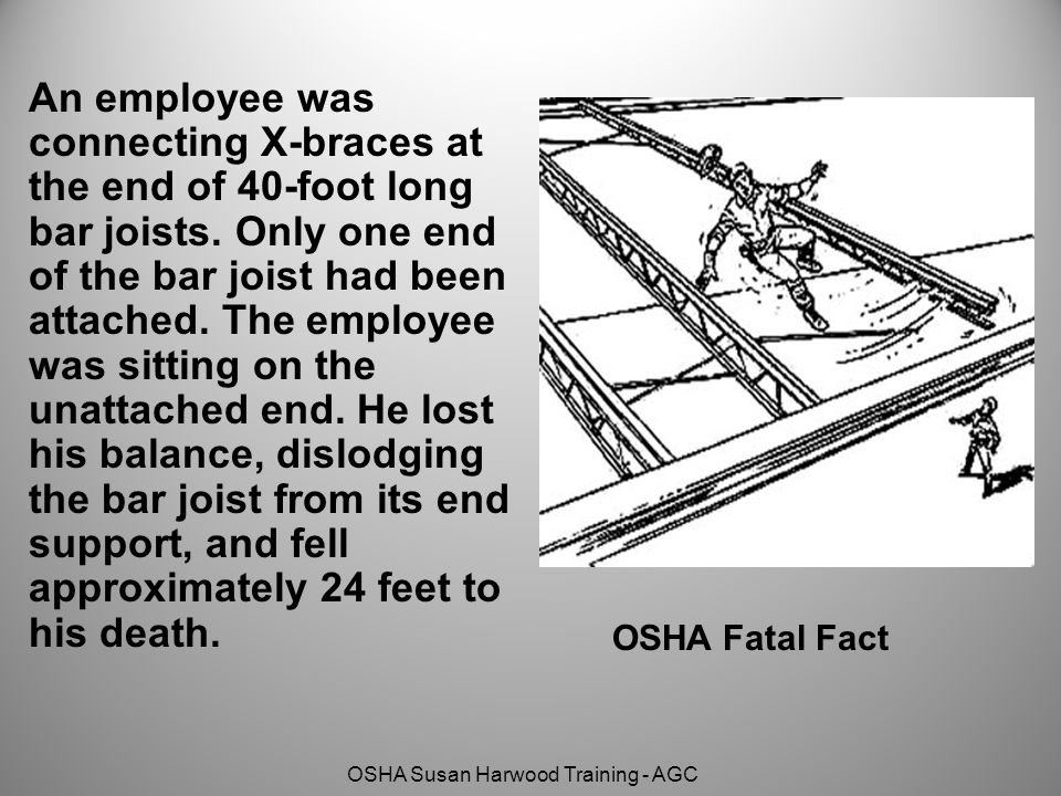 An employee was connecting X-braces at the end of 40-foot long bar joists. Only one end of the bar joist had been attached. The employee was sitting on the unattached end. He lost his balance, dislodging the bar joist from its end support, and fell approximately 24 feet to his death.