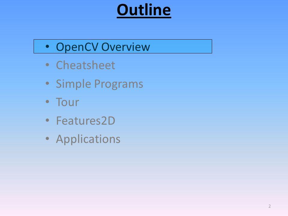 Outline OpenCV Overview Cheatsheet Simple Programs Tour Features2D
