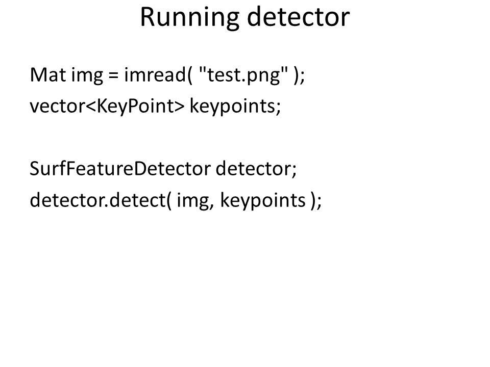 Running detector Mat img = imread( test.png ); vector<KeyPoint> keypoints; SurfFeatureDetector detector; detector.detect( img, keypoints );