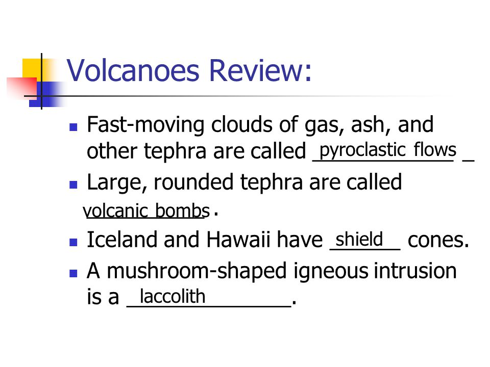 Volcanoes Review: Fast-moving clouds of gas, ash, and other tephra are called ____________ _. Large, rounded tephra are called __________ .