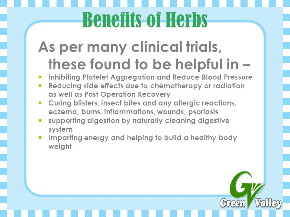 Benefits of Herbs As per many clinical trials, these found to be helpful in – Inhibiting Platelet Aggregation and Reduce Blood Pressure.