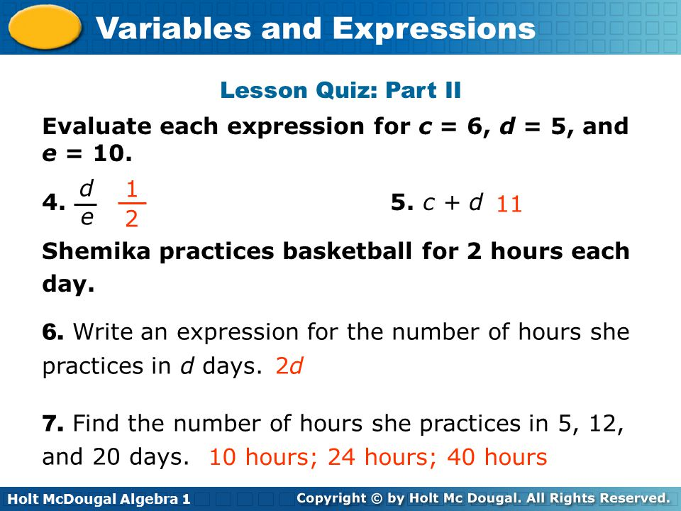 Lesson Quiz: Part II Evaluate each expression for c = 6, d = 5, and e = 10. 4. 5. c + d. Shemika practices basketball for 2 hours each.