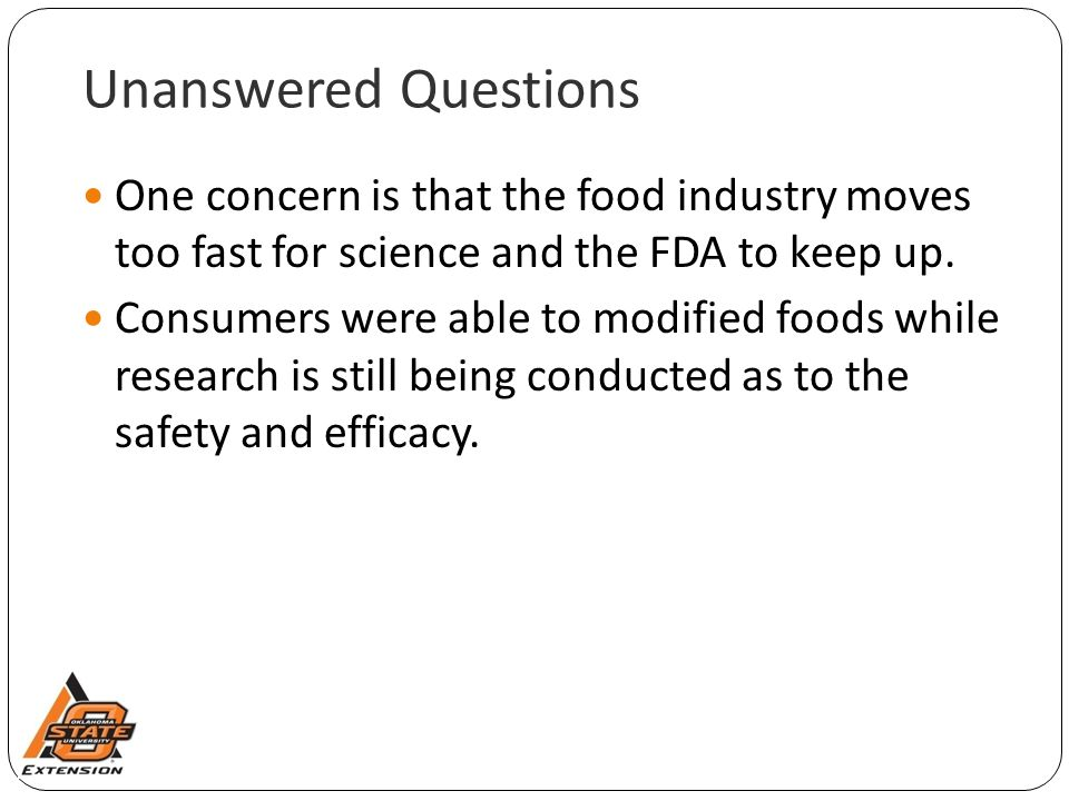 Unanswered Questions One concern is that the food industry moves too fast for science and the FDA to keep up.