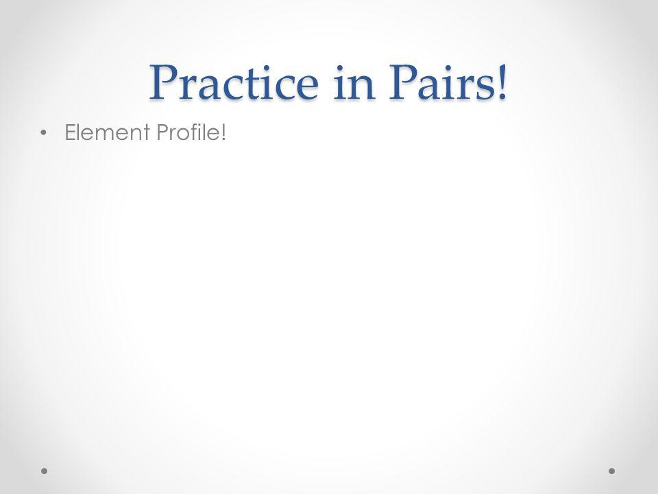 Practice in Pairs! Element Profile!