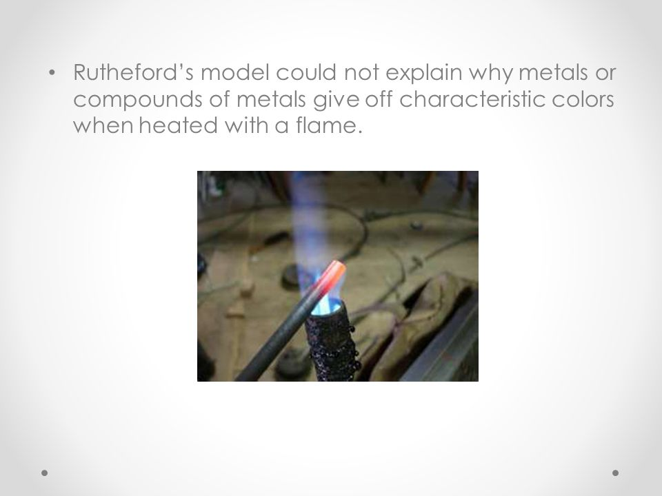 Rutheford's model could not explain why metals or compounds of metals give off characteristic colors when heated with a flame.