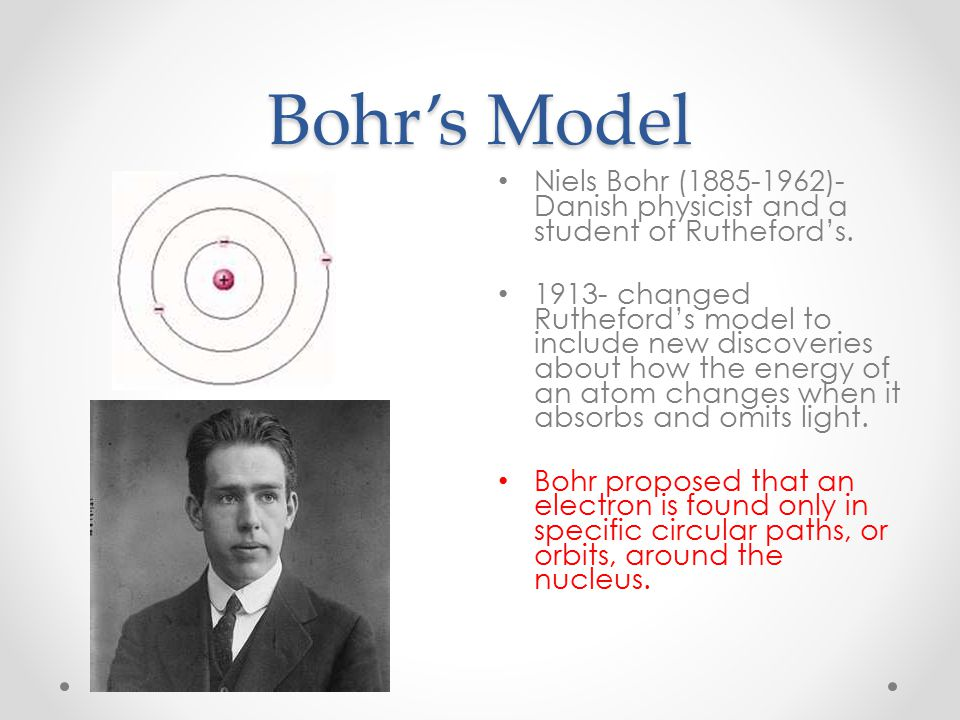 Bohr's Model Niels Bohr (1885-1962)- Danish physicist and a student of Rutheford's.
