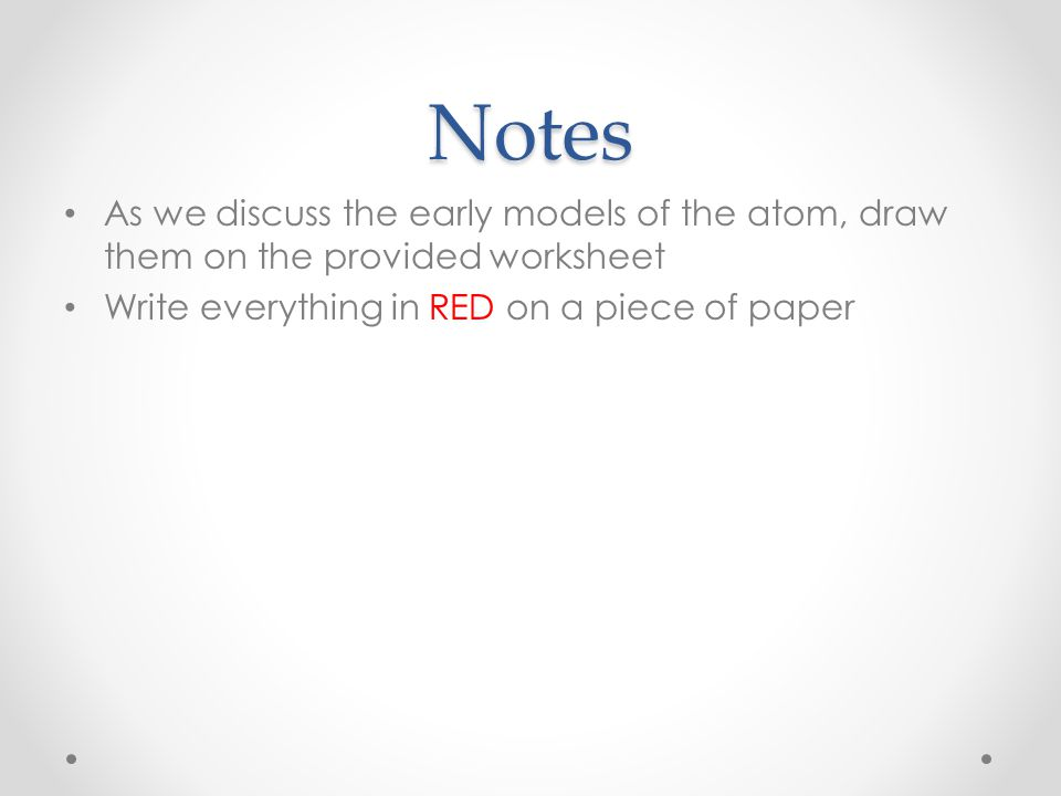 Notes As we discuss the early models of the atom, draw them on the provided worksheet.