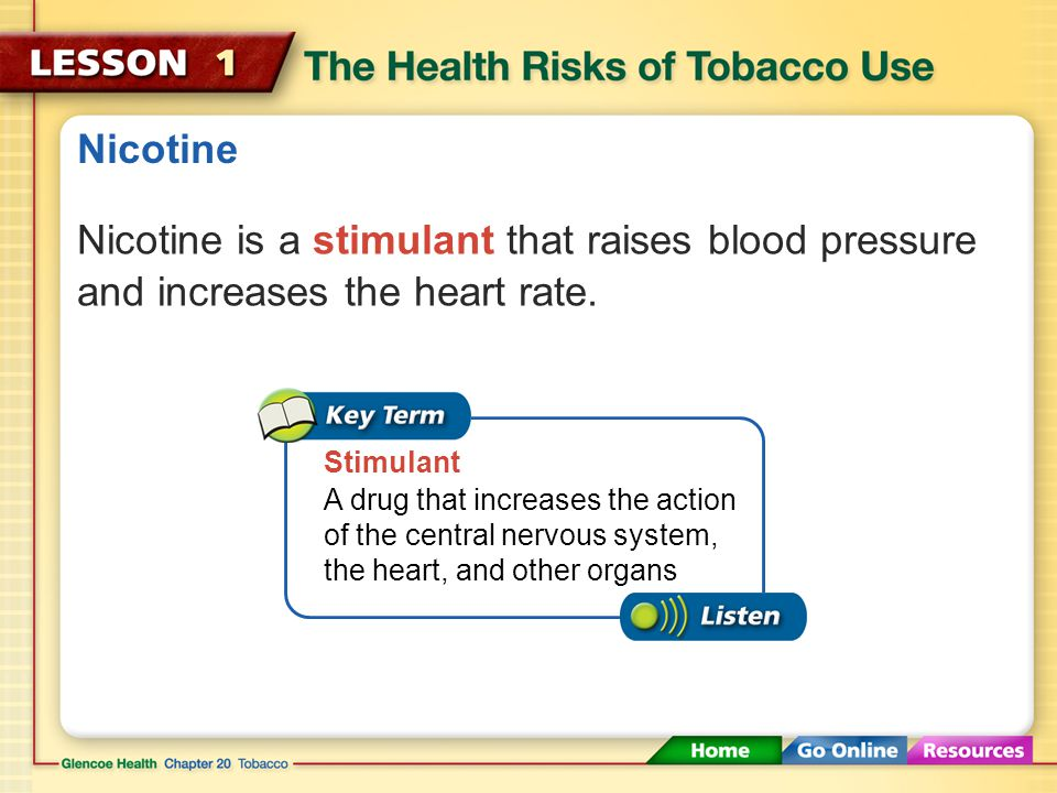 Nicotine Nicotine is a stimulant that raises blood pressure and increases the heart rate. Stimulant.