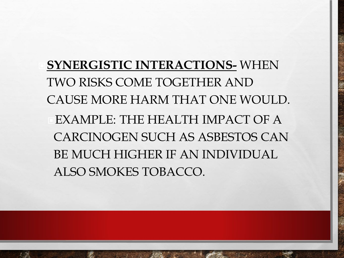 Synergistic interactions- when two risks come together and cause more harm that one would.
