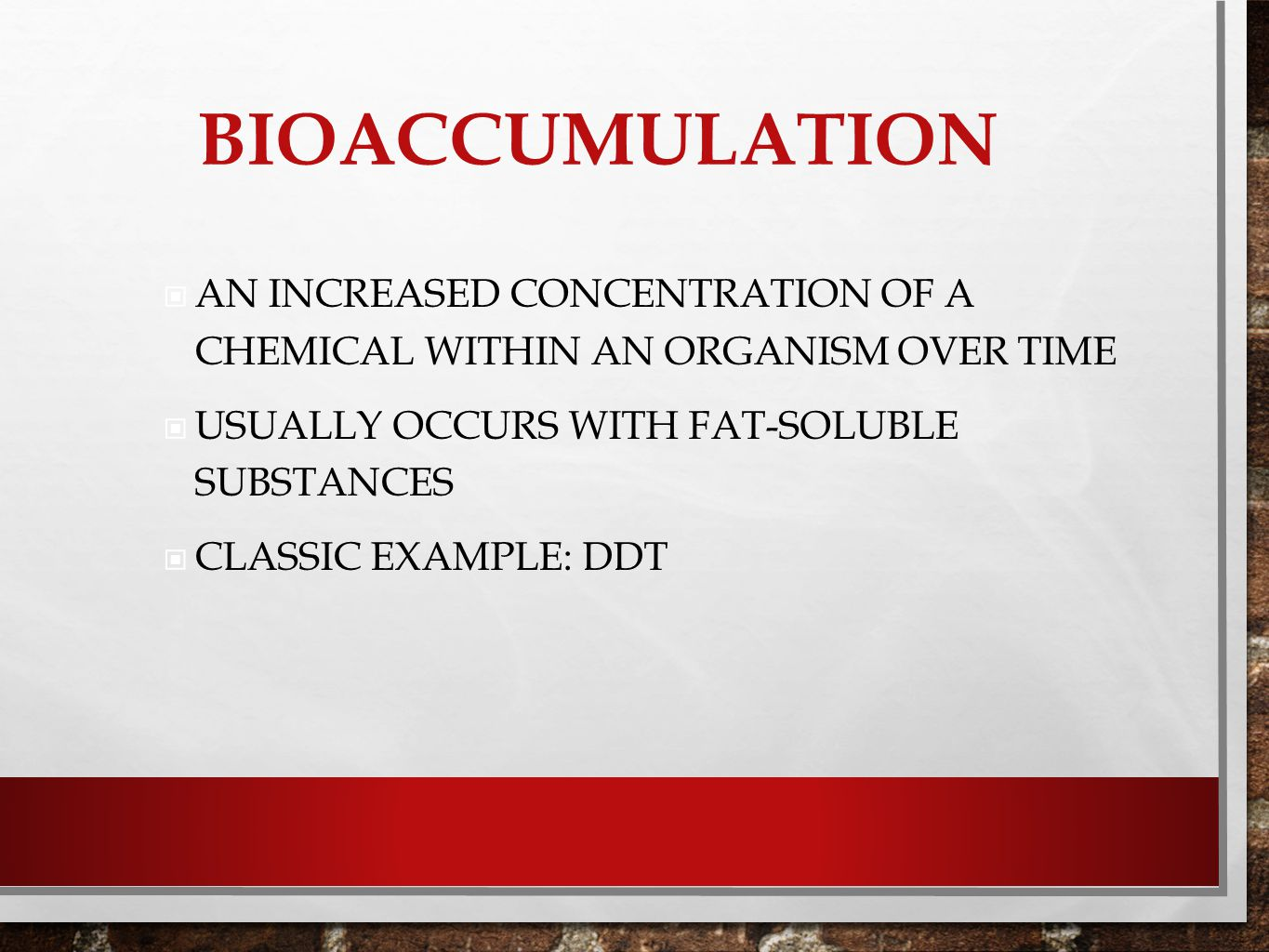 Bioaccumulation An increased concentration of a chemical within an organism over time. Usually occurs with fat-soluble substances.