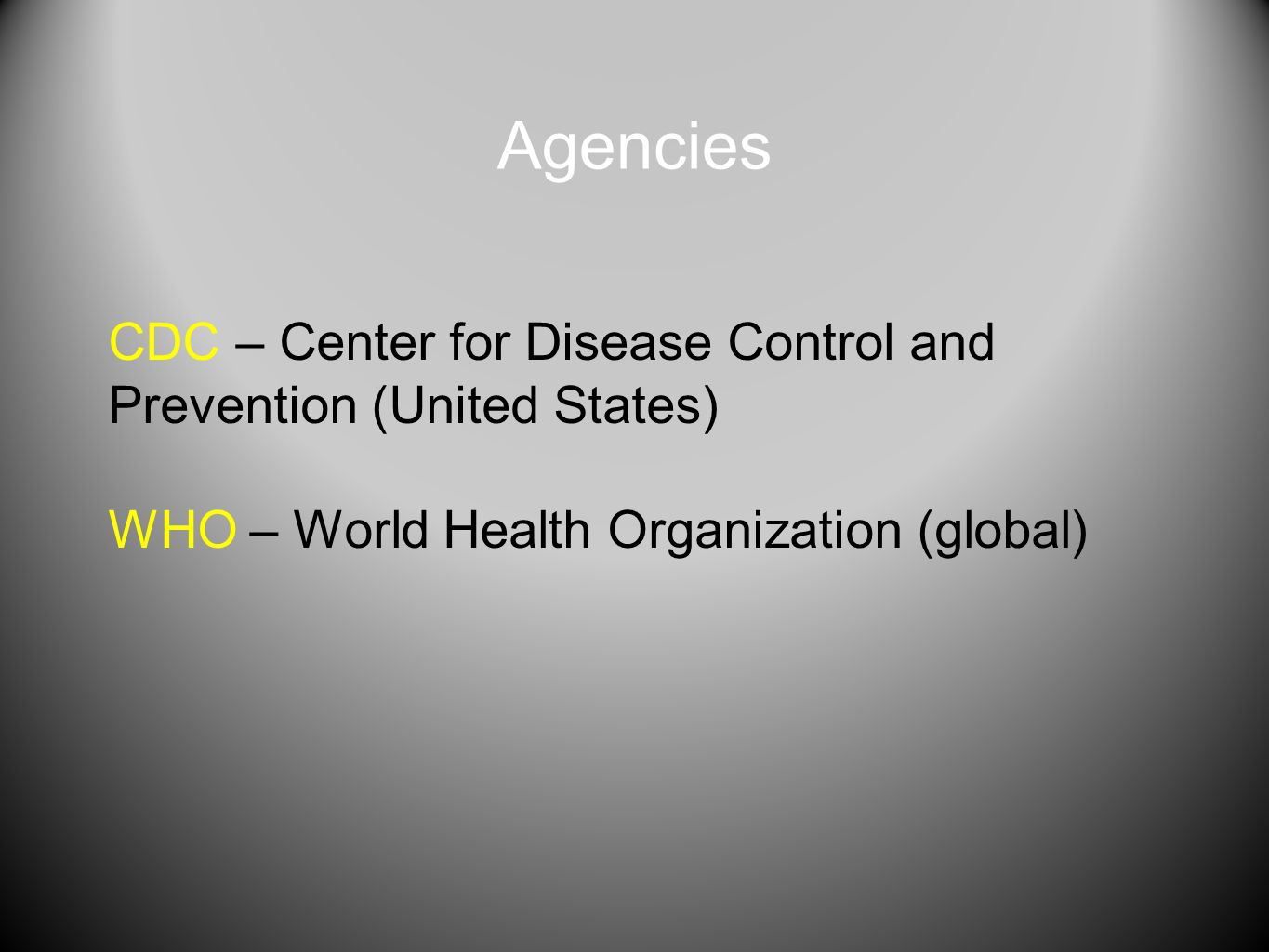 Agencies CDC – Center for Disease Control and Prevention (United States) WHO – World Health Organization (global)