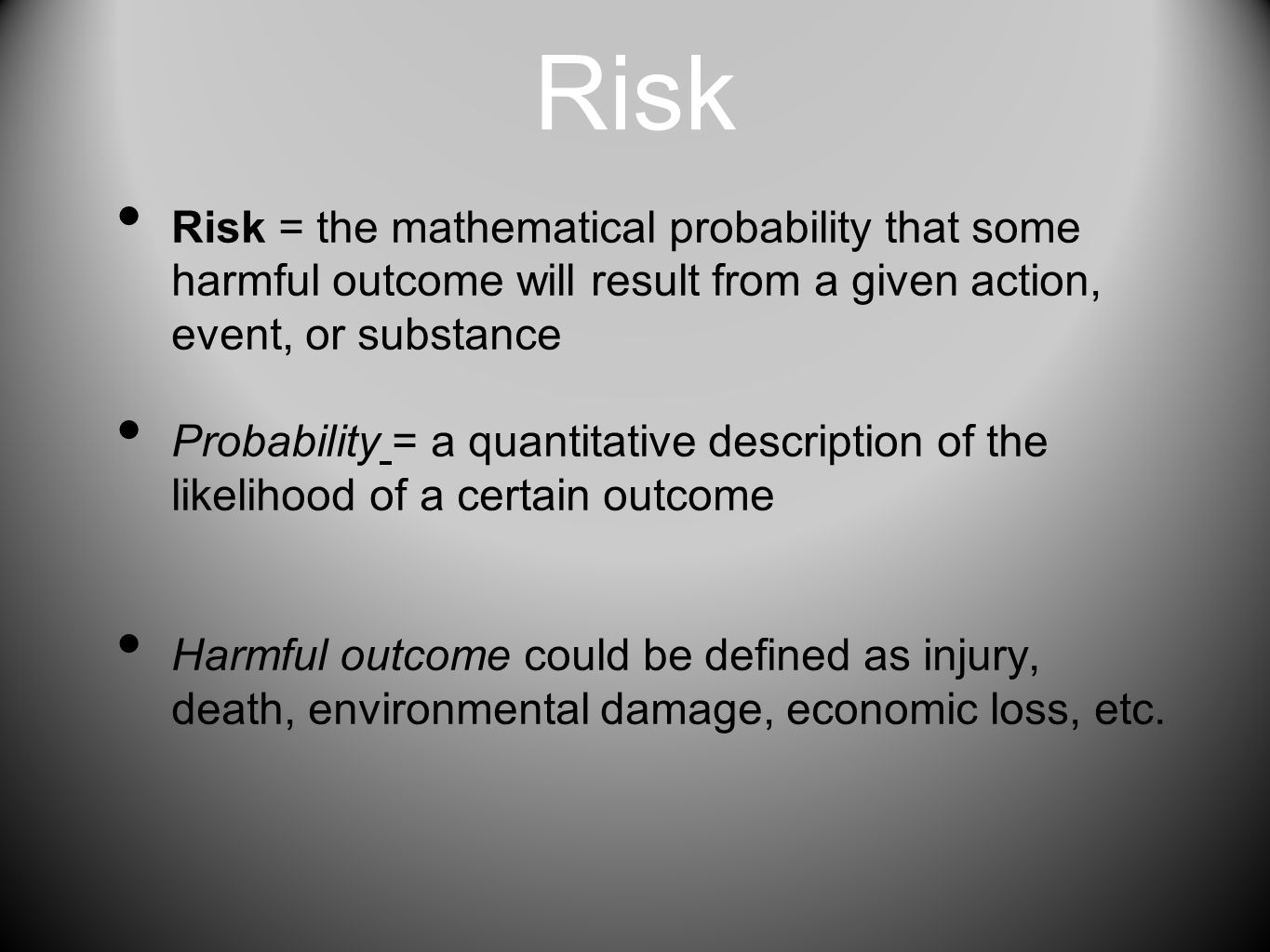 Risk Risk = the mathematical probability that some harmful outcome will result from a given action, event, or substance.