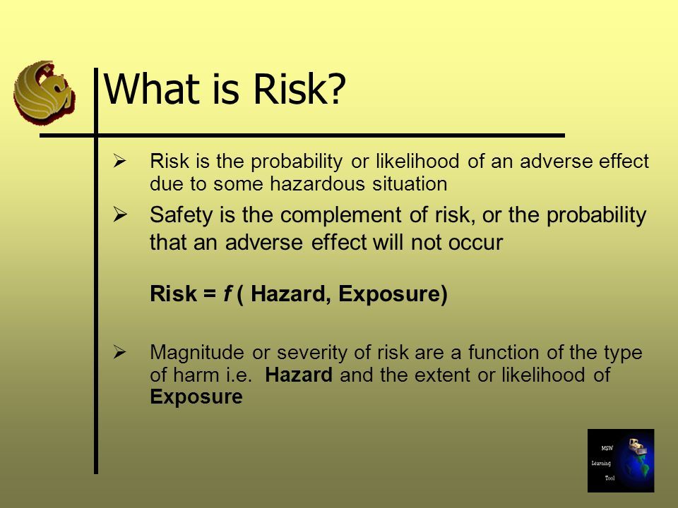 What is Risk Risk is the probability or likelihood of an adverse effect due to some hazardous situation.